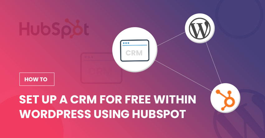 How to Set Up A CRM for Free within WordPress Using HubSpot